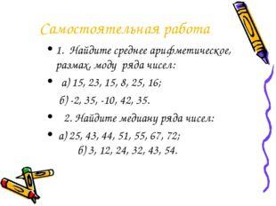 Самостоятельная работа 1. Найдите среднее арифметическое, размах, моду ряда ч
