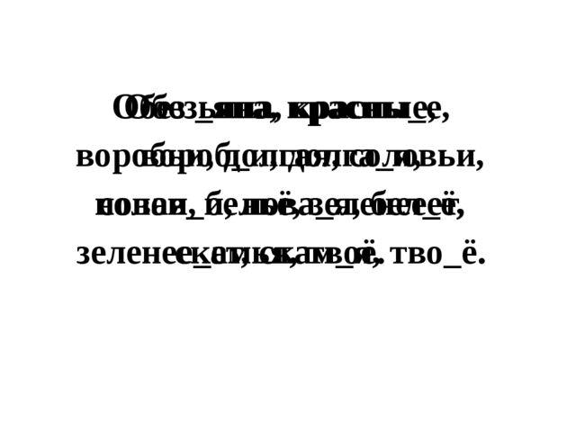 Обез _яна, красны_е, вороб_и, долга_я, солов_и, нова_я, бел_ё, зеленее_ет, ск...