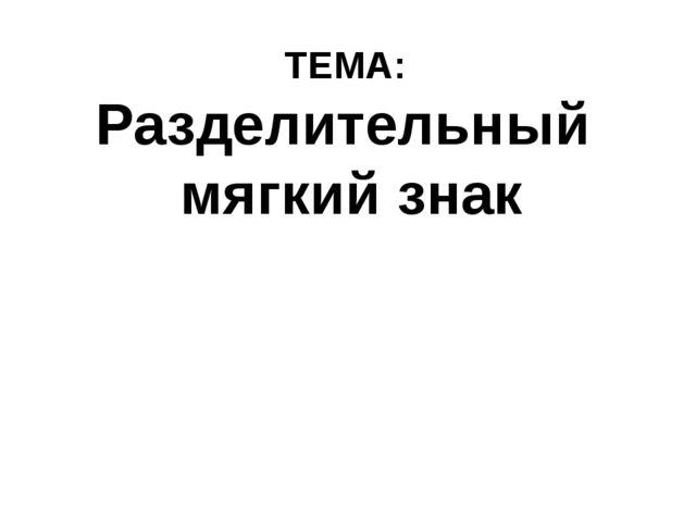 ТЕМА: Разделительный мягкий знак