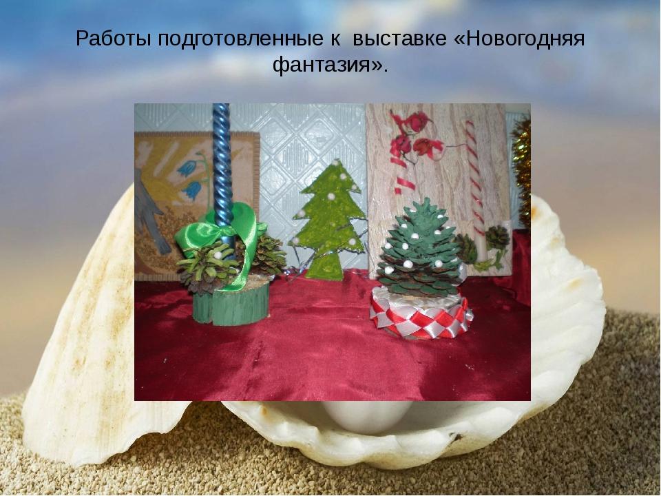 Работы подготовленные к выставке «Новогодняя фантазия».