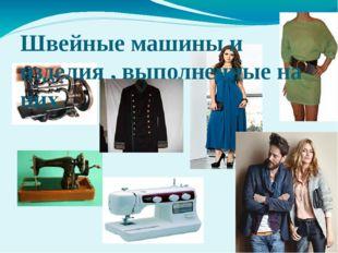 Швейные машины и изделия , выполненные на них