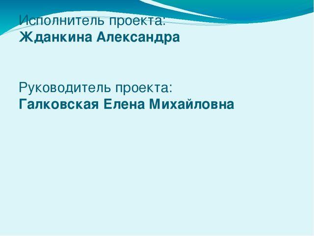 Исполнитель проекта: Жданкина Александра Руководитель проекта: Галковская Еле...