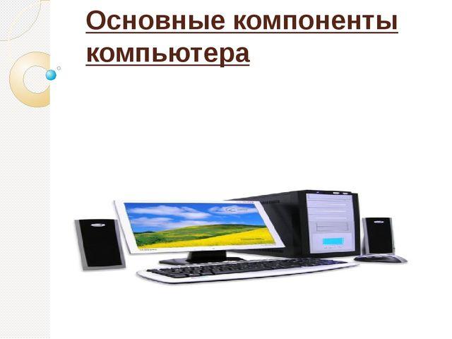 Основные компоненты компьютера