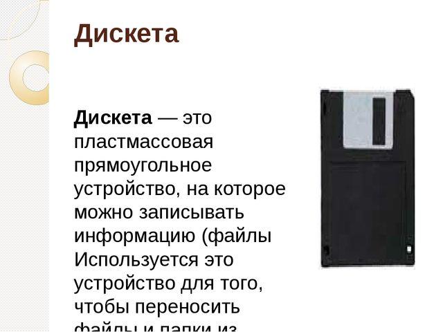 Дискета Дискета— это пластмассовая прямоугольное устройство, на которое можн...