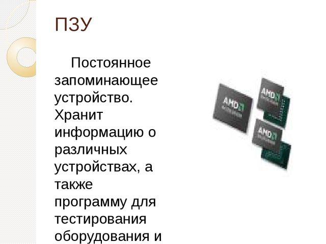 ПЗУ Постоянное запоминающее устройство. Хранит информацию о различных устройс...