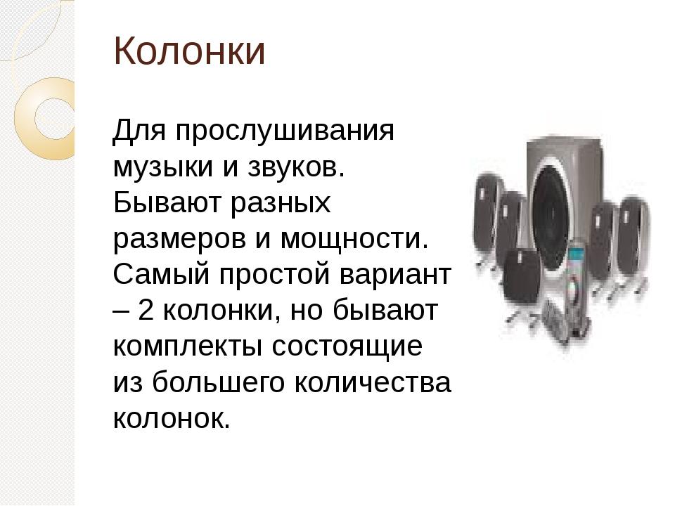 Колонки Для прослушивания музыки и звуков. Бывают разных размеров и мощности....
