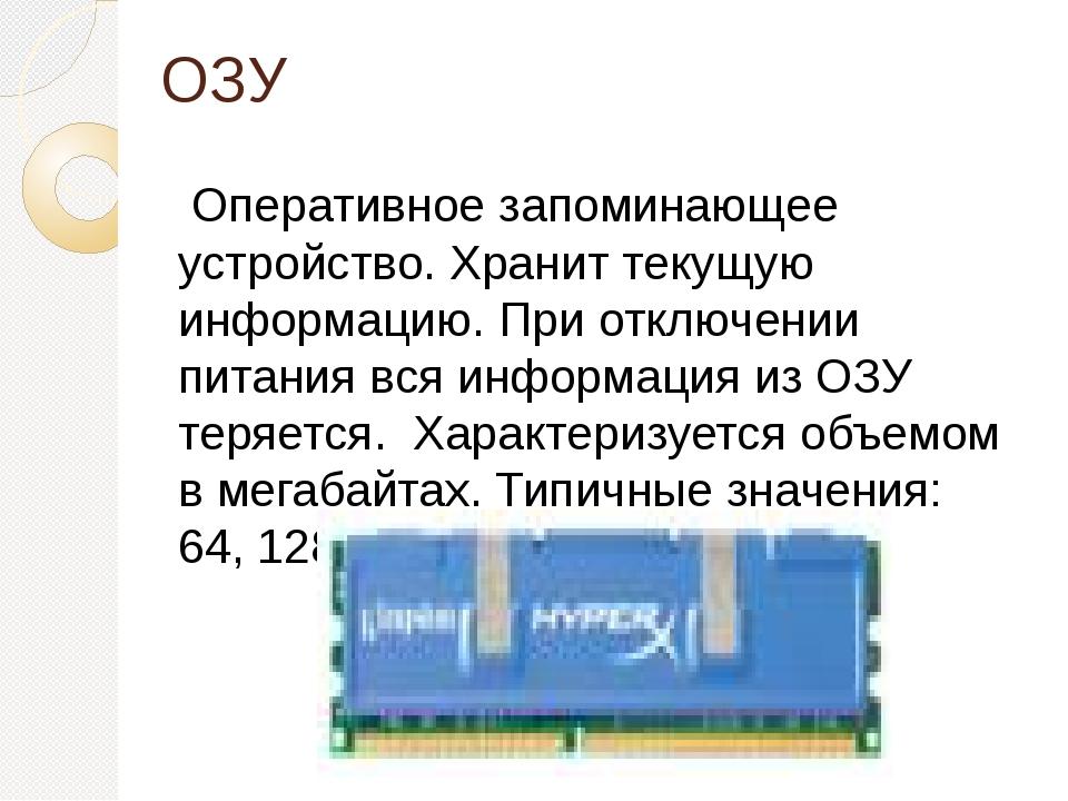 ОЗУ Оперативное запоминающее устройство. Хранит текущую информацию. При отклю...