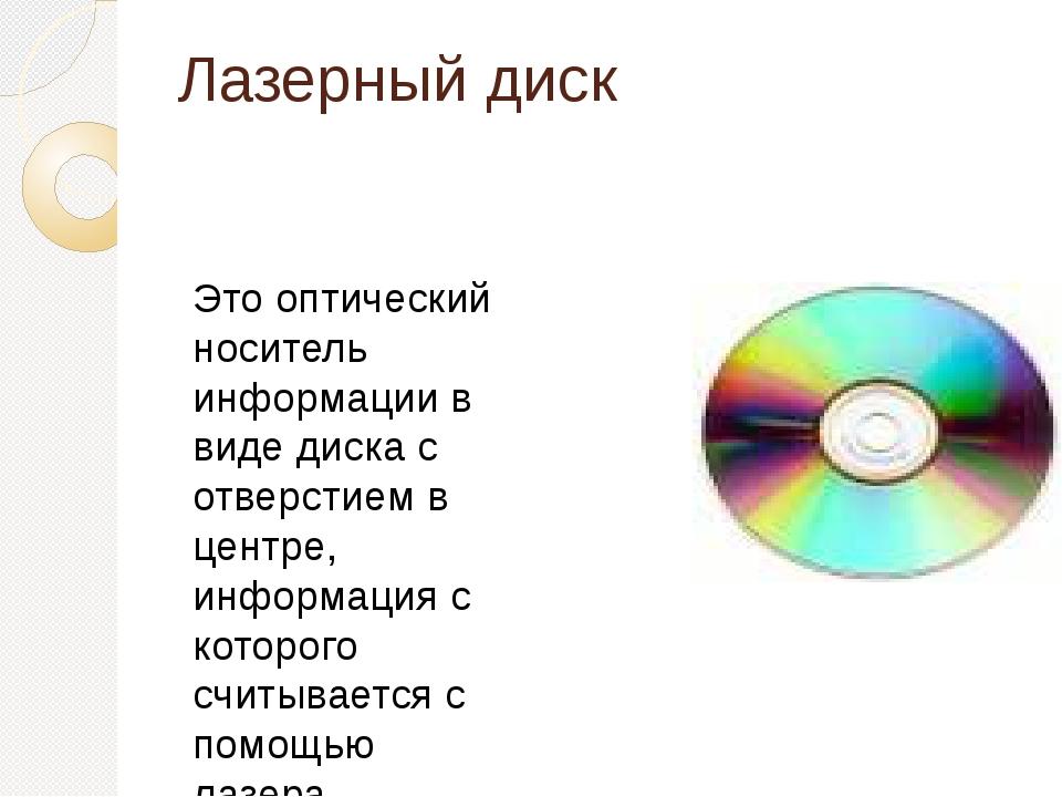 Лазерный диск Это оптический носитель информации в виде диска с отверстием в...