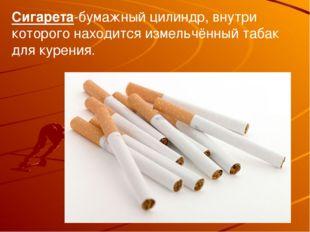 Сигарета-бумажный цилиндр, внутри которого находится измельчённый табак для к