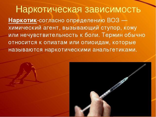 Наркотическая зависимость Наркотик-согласно определению ВОЗ— химический аген...