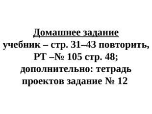 Домашнее задание учебник – стр. 31–43 повторить, РТ –№ 105 стр. 48; дополните