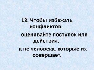 13. Чтобы избежать конфликтов, оценивайте поступок или действия, а не челове