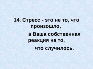 14. Стресс - это не то, что произошло, а Ваша собственная реакция на то, что