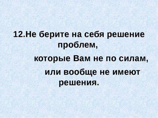 12.Не берите на себя решение проблем, которые Вам не по силам, или вообще не...