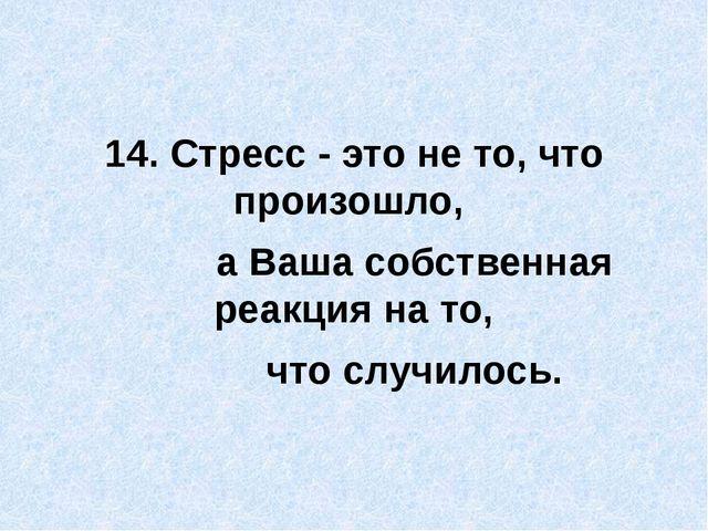 14. Стресс - это не то, что произошло, а Ваша собственная реакция на то, что...