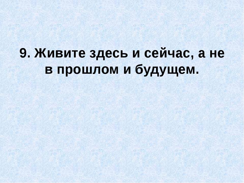 9. Живите здесь и сейчас, а не в прошлом и будущем.