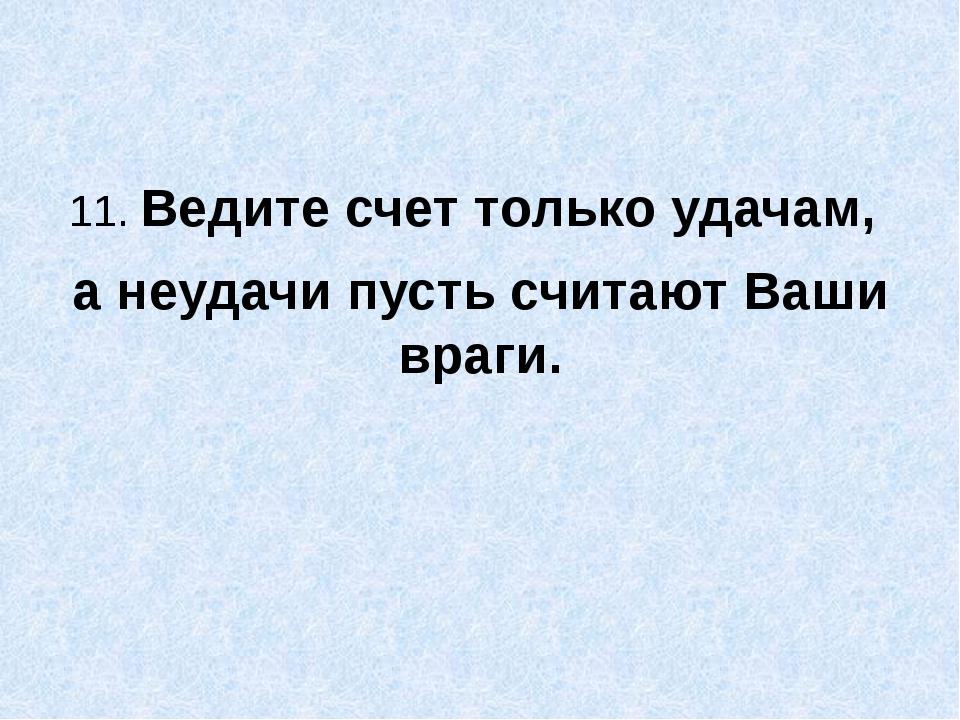 11. Ведите счет только удачам, а неудачи пусть считают Ваши враги.