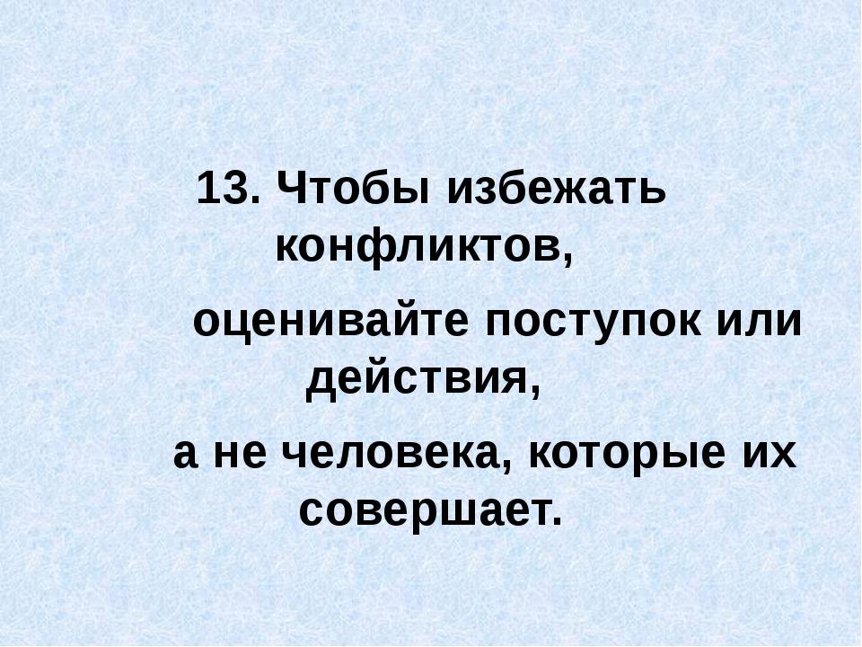 13. Чтобы избежать конфликтов, оценивайте поступок или действия, а не челове...