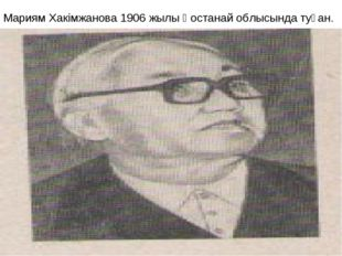 Мариям Хакімжанова 1906 жылы Қостанай облысында туған.