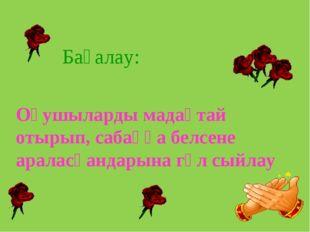 Оқушыларды мадақтай отырып, сабаққа белсене араласқандарына гүл сыйлау Бағалау: