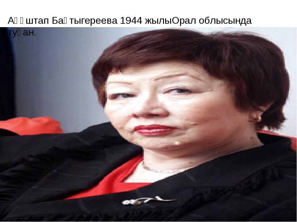 Ақұштап Бақтыгереева 1944 жылыОрал облысында туған.