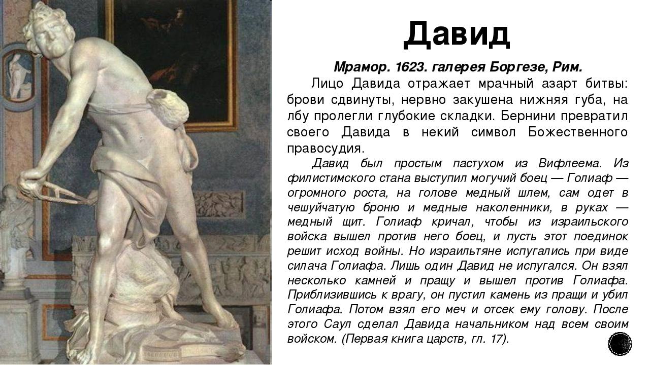 Давид Мрамор. 1623. галерея Боргезе, Рим. Лицо Давида отражает мрачный азарт...