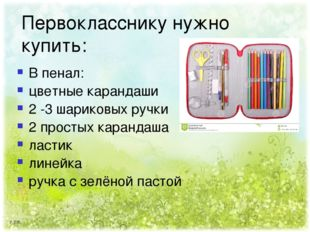 Первокласснику нужно купить: В пенал: цветные карандаши 2 -3 шариковых ручки