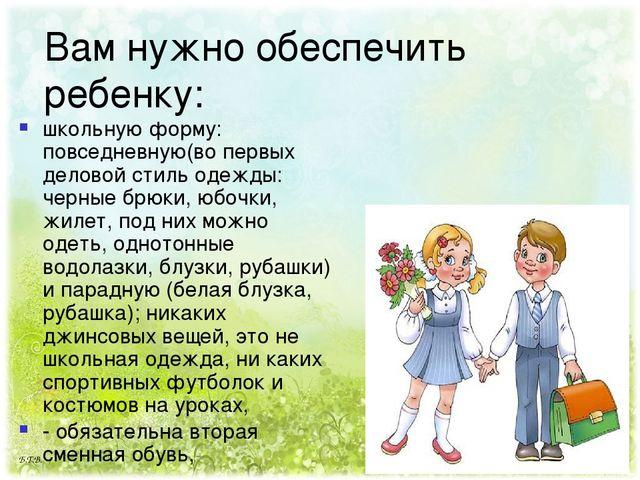 Вам нужно обеспечить ребенку: школьную форму: повседневную(во первых деловой...