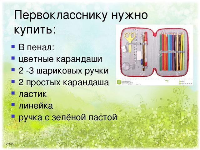 Первокласснику нужно купить: В пенал: цветные карандаши 2 -3 шариковых ручки...