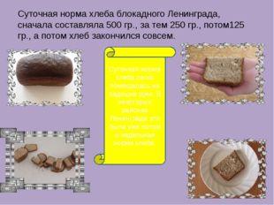Суточная норма хлеба блокадного Ленинграда, сначала составляла 500 гр., за те