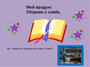 Мой продукт. Сборник о хлебе. Где «хранятся» прекрасные слова о хлебе?