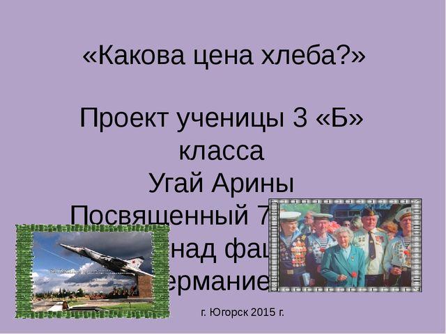«Какова цена хлеба?» Проект ученицы 3 «Б» класса Угай Арины Посвященный 70 ле...