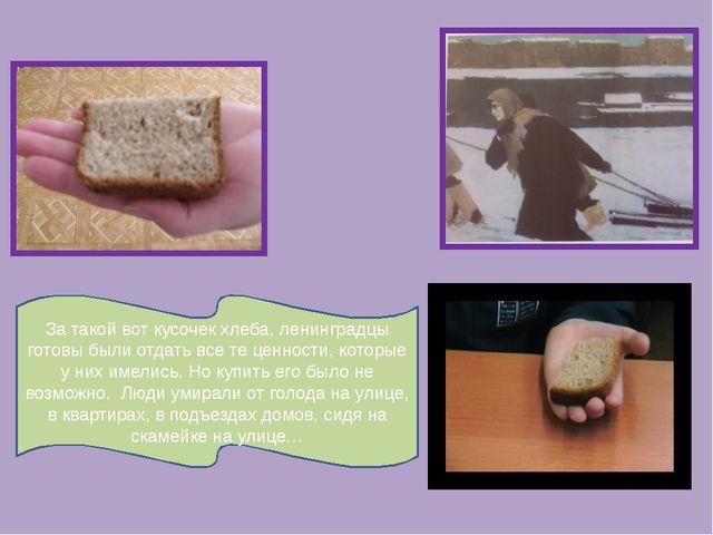 За такой вот кусочек хлеба, ленинградцы готовы были отдать все те ценности, к...