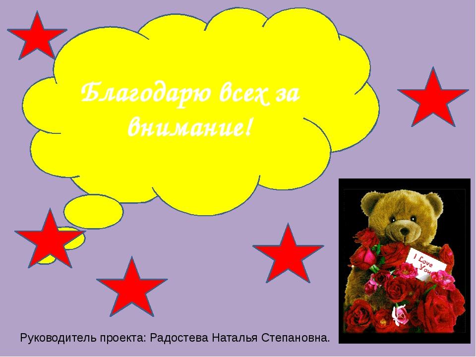 Благодарю всех за внимание! Руководитель проекта: Радостева Наталья Степановна.