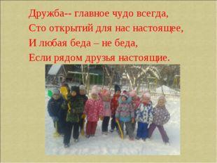 Дружба-- главное чудо всегда, Сто открытий для нас настоящее, И любая беда –