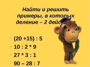 Найти и решить примеры, в которых деление – 2 действие  (20 +15) : 5 10 :