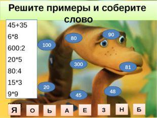 Решите примеры и соберите слово 45+35 6*8 600:2 20*5 80:4 15*3 9*9 30*3 100 4