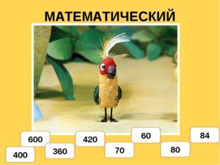 МАТЕМАТИЧЕСКИЙ ДИКТАНТ 400 600 360 420 70 60 80 84