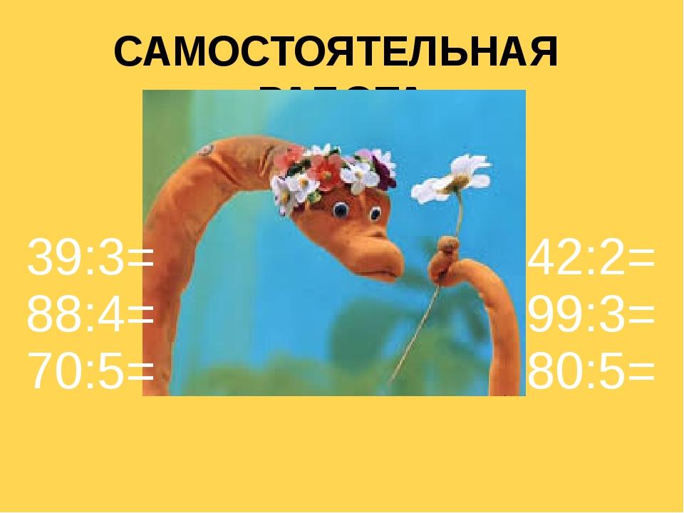 САМОСТОЯТЕЛЬНАЯ РАБОТА 39:3= 88:4= 70:5= 42:2= 99:3= 80:5=