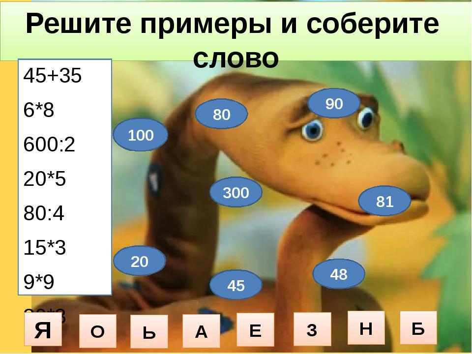 Решите примеры и соберите слово 45+35 6*8 600:2 20*5 80:4 15*3 9*9 30*3 100 4...