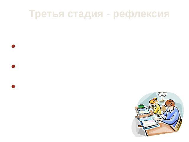 Третья стадия - рефлексия Здесь основным является: целостное осмысление, обоб...