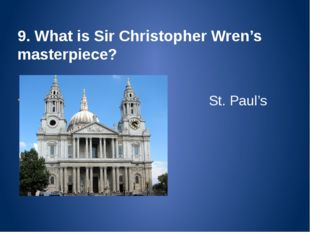 9. What is Sir Christopher Wren's masterpiece? St. Paul's Cathedral