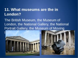 11. What museums are the in London? The British Museum, the Museum of London,