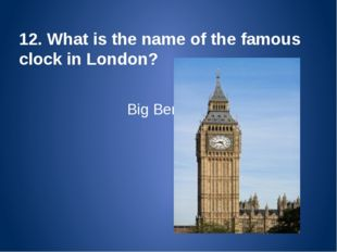 12. What is the name of the famous clock in London? Big Ben