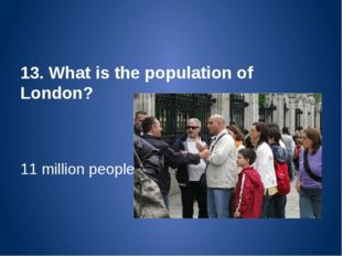 13. What is the population of London? 11 million people