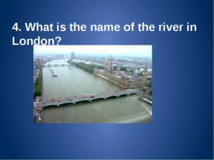 4. What is the name of the river in London? The Thames