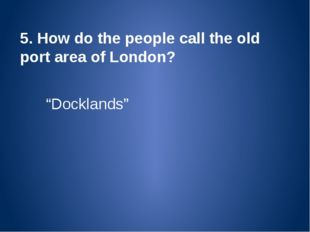 "5. How do the people call the old port area of London? ""Docklands"""