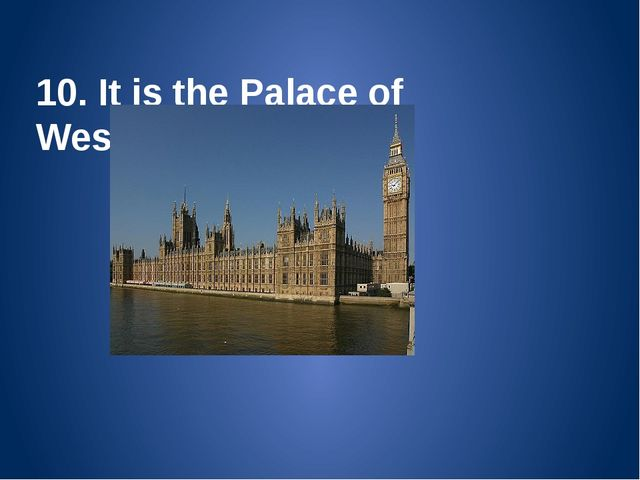 10. It is the Palace of Westminster. The Houses of Parliament