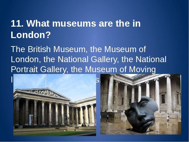 11. What museums are the in London? The British Museum, the Museum of London,...