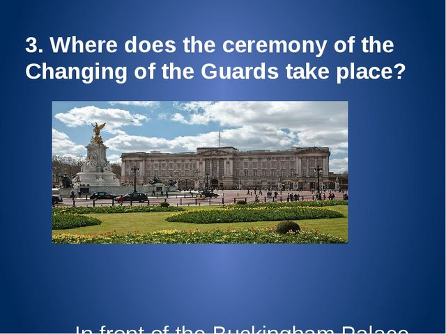 3. Where does the ceremony of the Changing of the Guards take place? In front...